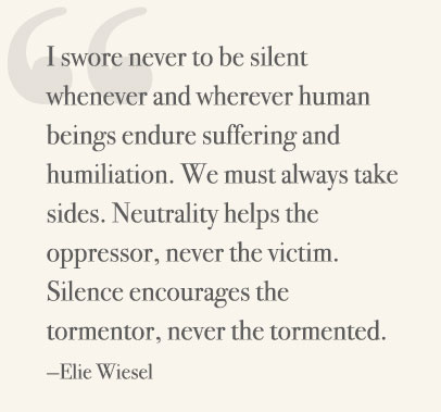 I swore never to be silent whenever and wherever human beings endure suffering and humiliation. We must always take sides. Neutrality helps the oppressor, never the victim. Silence encourages the tormentor, never the tormented. —Elie Wiesel