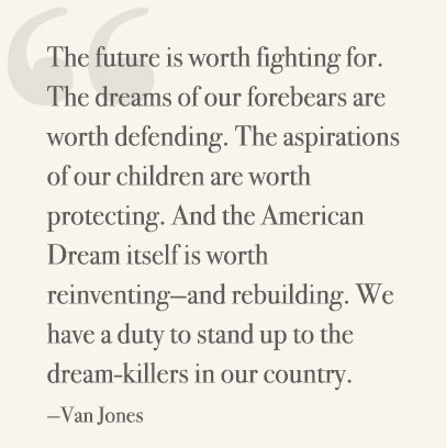 The future is worth fighting for. The dreams of our forebears are worth defending. The aspirations of our children are worth protecting. And the American Dream itself is worth reinventing—and rebuilding. We have a duty to stand up to the dream-killers in our country. —Van Jones