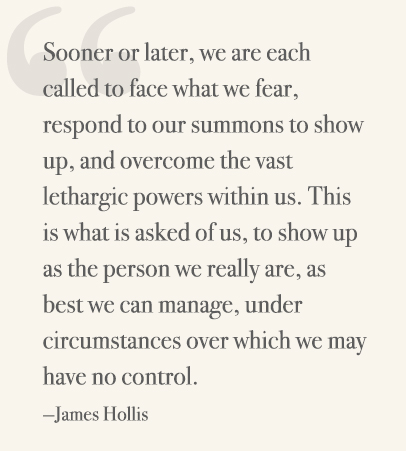 Sooner or later, we are each called to face what we fear, respond to our summons to show up, and overcome the vast lethargic powers within us. This is what is asked of us, to show up as the person we really are, as best we can manage, under circumstances over which we may have no control. —James Hollis