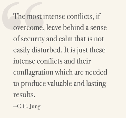 The most intense conflicts, if overcome, leave behind a sense of security and calm that is not easily disturbed. It is just these intense conflicts and their conflagration which are needed to produce valuable and lasting results. —C.G. Jung