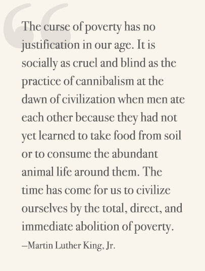 The curse of poverty has no justification in our age. It is socially as cruel and blind as the practice of cannibalism at the dawn of civilization when men ate each other because they had not yet learned to take food from soil or to consume the abundant animal life around them. The time has come for us to civilize ourselves by the total, direct, and immediate abolition of poverty. —Martin Luther King, Jr.