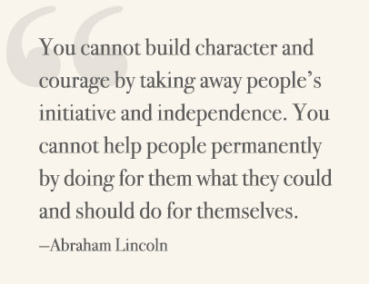 You cannot build character and courage by taking away people's initiative and independence. You cannot help people permanently by doing for them what they could and should do for themselves. —Abraham Lincoln