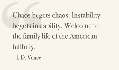 Chaos begets chaos. Instability begets instability. Welcome to the family life of the American hilbilly. —J. D. Vance