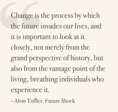 Change is the process by which the future invades our lives, and it is important to look at it closely, not merely from the grand perspective of history, but also from the vantage point of the living, breathing individuals who experience it. —Alvin Toffler, Future Shock