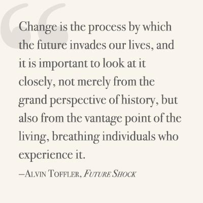 Change is the process by which the future invades our lives, and it is important to look at it closely, not merely from the grand perspective of history, but also from the vantage point of the living, breathing individuals who experience it. ~ Alvin Toffler, Future Shock