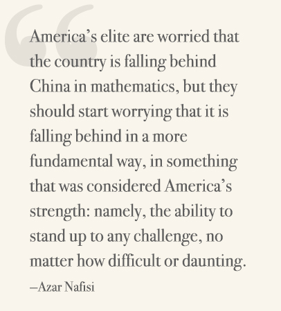 America's elite are worried that the country is falling behind China in mathematics, but they should start worrying that it is falling behind in a more fundamental way, in something that was considered America's strength: namely, the ability to stand up to any challenge, no matter how difficult or daunting. —Azar Nafisi