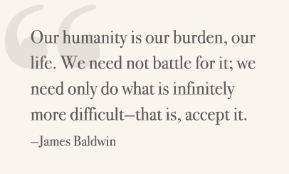Our humanity is our burden, our life. We need not battle for it; we need only do what is infinitely more difficult—that is, accept it. —James Baldwin
