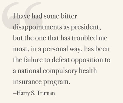 I have had some bitter disappointments as president, but the one that has troubled me most, in a personal way, has been the failure to defeat opposition to a national compulsory health insurance program. —Harry S Truman