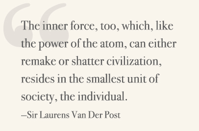 The inner force, too, which, like the power of the atom, can either remake or shatter civilization, resides in the smallest unit of society, the individual. —Sir Laurens Van Der Post