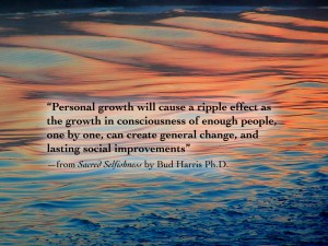 """Personal growth will cause a ripple effect as the growth in consciousness of enough people, one by one, can create general change, and lasting social improvements"" —from Sacred Selfishness by Bud Harris Ph.D."