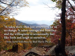 """It takes more than just awareness for us to change. It takes courage and humility and the willingness to occasionally feel like fools and laugh at ourselves."" —from Sacred Selfishness by Bud Harris Ph.D."
