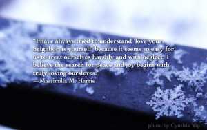 """I have always tried to understand 'love your neighbor as yourself' because it seems so easy for us to treat ourselves harshly and with neglect. I believe the search for peace and joy begins with truly loving oursleves."" —Massimilla M. Harris"