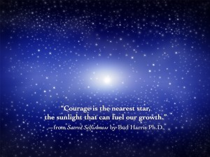 """Courage is the nearest star, the sunlight that can fuel our growth."" —from Sacred Selfishness by Bud Harris Ph.D."