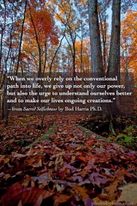 """When we overly rely on the conventional path into life, we give up not only our power, but also the urge to understand ourselves better and to make our lives ongoing creations."" —from Sacred Selfishness by Bud Harris Ph.D."