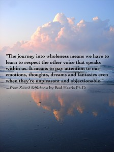 """The journey into wholeness means we have to learn to respect the other voice that speaks within us. It means to pay attention to our emotions, thoughts, dreams and fantasies even when they're unpleasant and objectionable."" —from Sacred Selfishness by Bud Harris Ph.D."